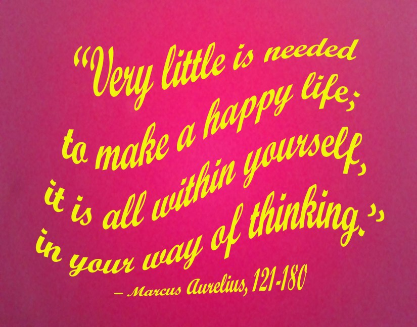 """Very little is needed to make a happy life; it is all within yourself, in your way of thinking."" – Marcus Aurelius, 121-180"
