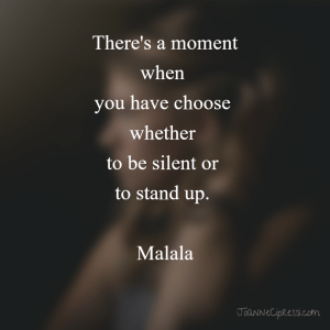 There's a moment when you have choose whether to be silent or to stand up. Malala