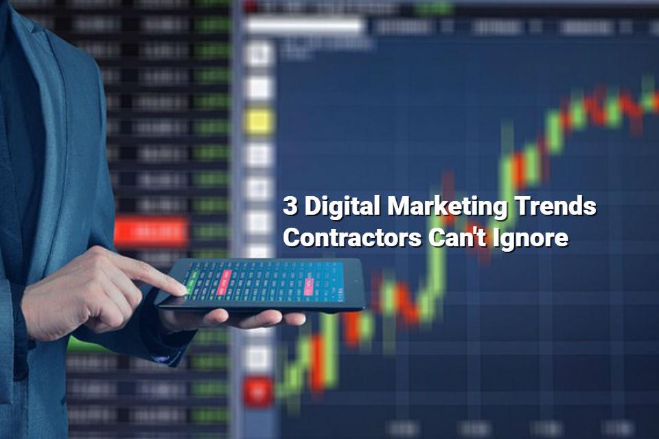 3 Online Marketing Trends Contractors Can't Ignore