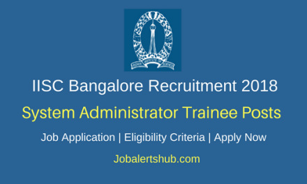 IISC Bangalore 2018 System Administrator Trainee Posts – 14 Vacancies   B.Tech/PG   Apply Now