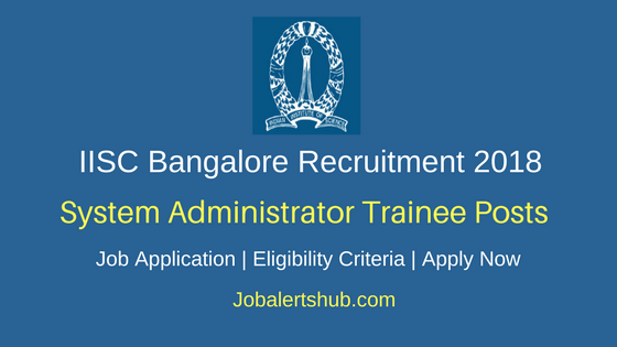 IISC Bangalore 2018 System Administrator Trainee Posts – 14 Vacancies | B.Tech/PG | Apply Now