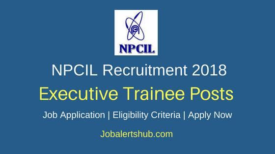 Nuclear Power Corporation of India Limited 2018 Executive Trainees Posts – 200 Vacancies | BE/ B.Tech/ B.Sc/ M.Tech + GATE 2017/2018 | Apply Now