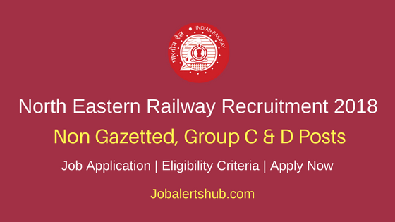 North Eastern Railway 2018 Non Gazetted, Group C & D Posts – 58 Vacancies | 12th/Graduation/Post Graduation | Apply Now