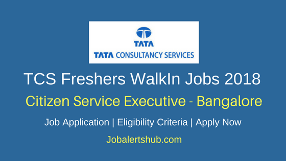 TCS Bangalore For Freshers 2018   Citizen Service Executive   Graduation   Walk-In: 17th May'18