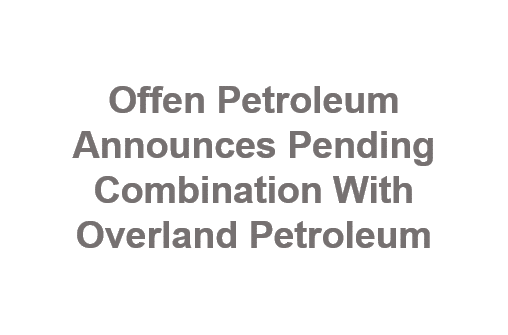 Offen Petroleum Announces Pending Combination With Overland Petroleum