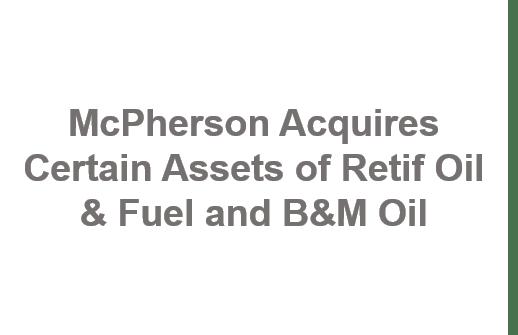 McPherson Acquires Certain Assets of Retif Oil & Fuel and B&M Oil