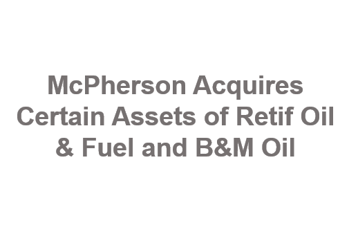McPherson Acquires Certain Assets of Retif Oil & Fuel and B&M Oil