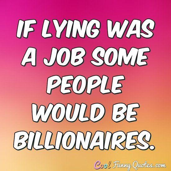 Work Quote If Lying Was A Job Some People Would Be Billionaires