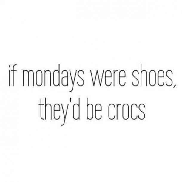 Work Quotes If Mondays Were Shoes They D Be Crocs Anonymous