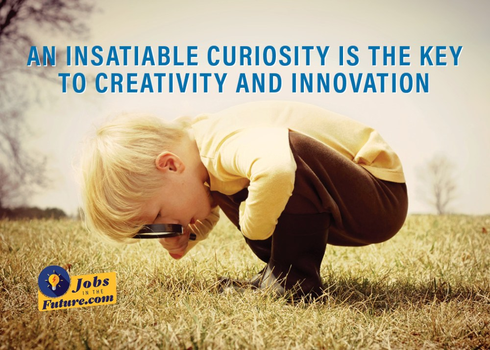 An Insatiable Curiosity is the Key to Creativity and Innovation