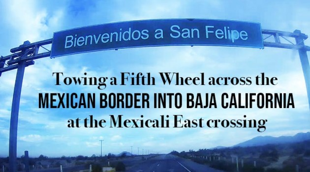 Towing Our RV from California to El Dorado Ranch, Mexico - Crossing the Mexicali East Border.