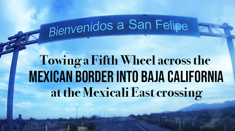 Video: Towing Our RV to El Dorado Ranch, Mexico – Crossing the Mexicali East Border