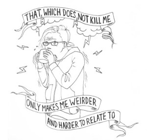 That which does not kill me only makes me weirder and harder to relate to