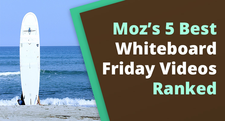 Moz's 5 best whiteboard friday videos, ranked