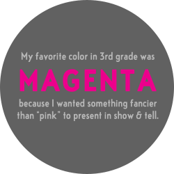 """My favourite colour in 3rd grade was magenta, because I wanted something fancier than """"pink"""" to present in show and tell."""