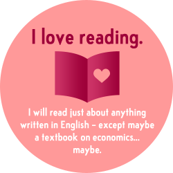 I love reading, and will read just about anything in English, with the exception of maybe a textbook on economics... maybe.