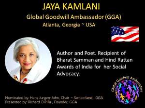 Jaya Kamlani - Global Goodwill Ambassador (GGA) - is an author and poet and recipient of Bharat Samman (Pride of India) Hind Rattan (Jewel of India) and the Mahatma Gandhi Pravasi Samman awards of India -