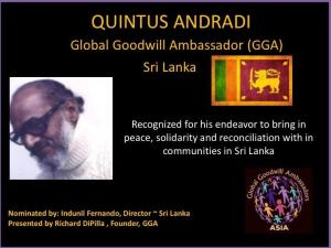 Quintus Andradi - Global Goodwill Ambassador GGA from Sri Lanka is recognized for his endeavor to bring in peace, solidarity and reconciliation with in communities