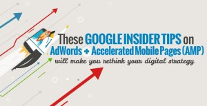Google Insider Tips for AdWords + Accelerated Mobile Pages to Make You Rethink Your Digital Strategy