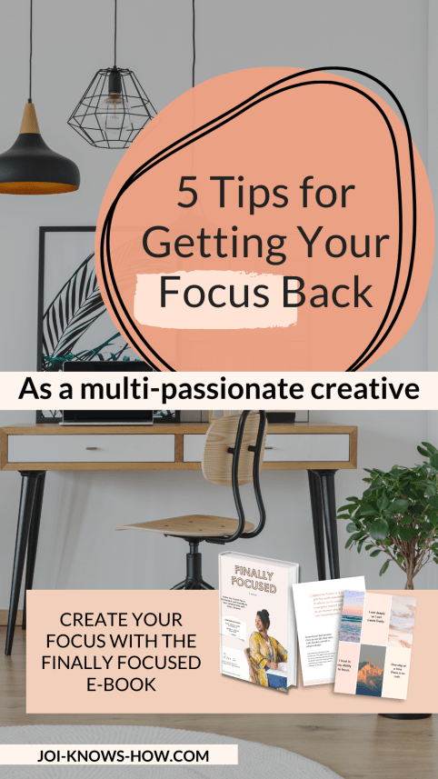 """""""5 Tips for Getting Your Focus Back as a multi passionate"""" with a photo of a book that says """"Create your own Focus with the Finally Focused E-Book"""" from joi-knows-how.com"""