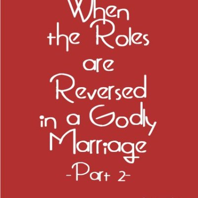 When the Roles are Reversed in a Godly Marriage (Part 2)
