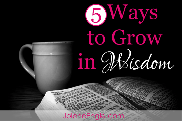 5 Ways to Grow in Wisdom by Jolene Engle