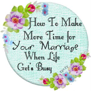 How to make more time for your marriage when life get's busy.