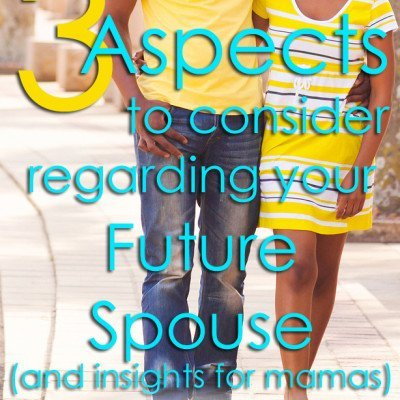 3 Aspects to Consider Regarding Your Future Spouse (and insights for the mamas)