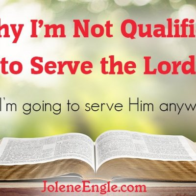 Why I'm Not Qualified to Serve the Lord (but I'm going to serve Him anyways!)
