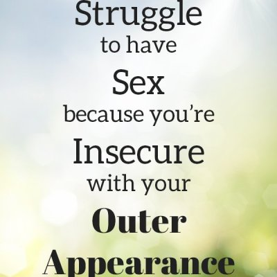 When You Struggle to Have Sex Because You're Insecure with Your Outer Appearance