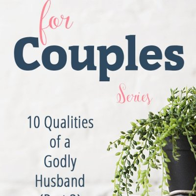 10 Qualities of a Godly Husband (Part 2)