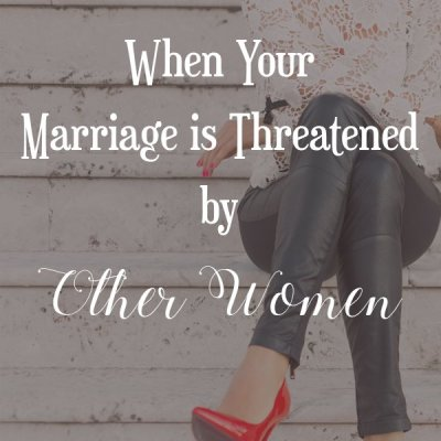 When Your Marriage is Threatened by Other Women