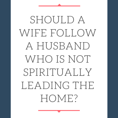 Should a Wife Follow a Husband Who is Not Spiritually Leading the Home?