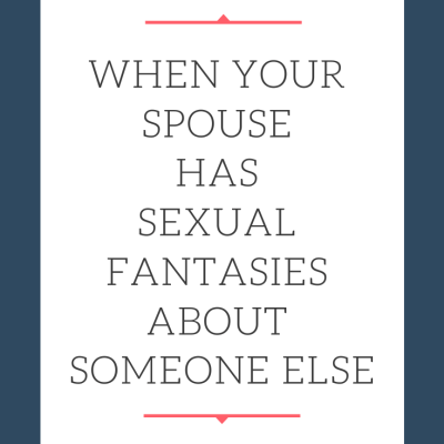 When Your Spouse Has Sexual Fantasies about Someone Else
