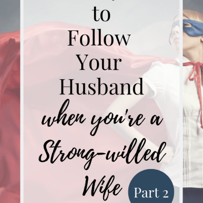 5 Ways to Follow Your Husband When You're a Strong-Willed Wife (Part 2)