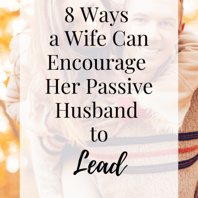 8 Ways a Wife Can Encourage Her Passive Husband to Lead