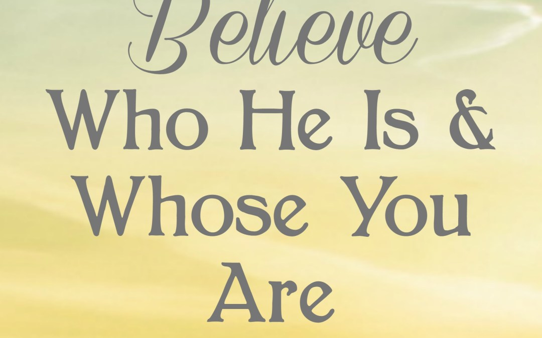 Believe Who He Is & Whose You Are