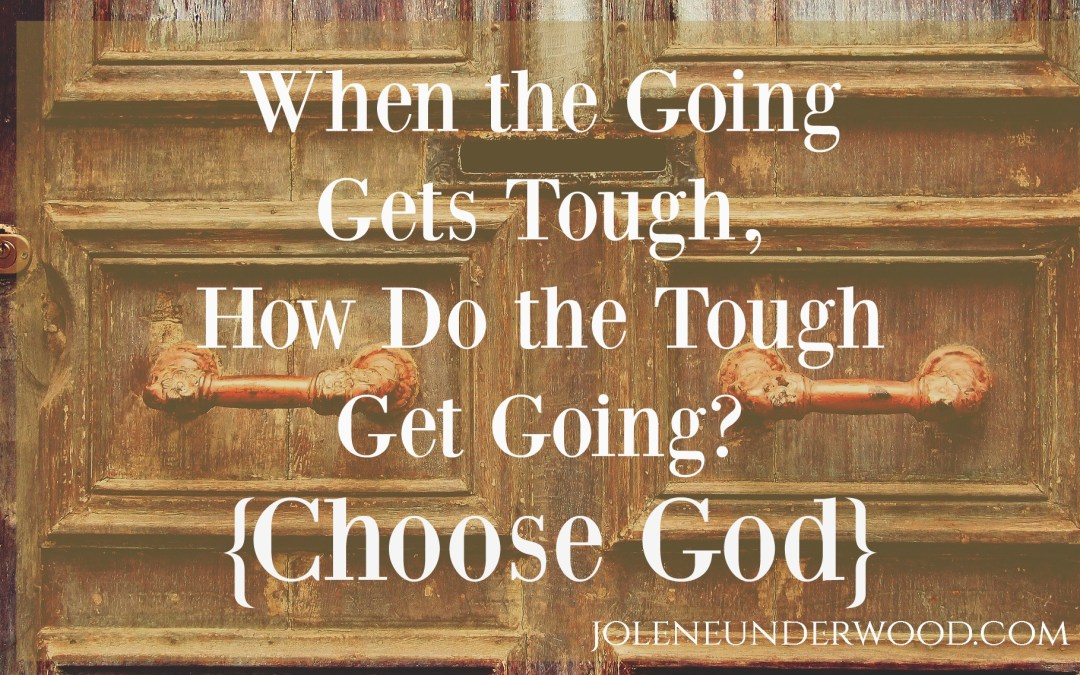 When the Going Gets Tough, How Do the Tough Get Going? {Choose God}