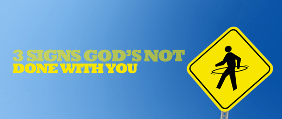 3 Signs God's Not Done With You