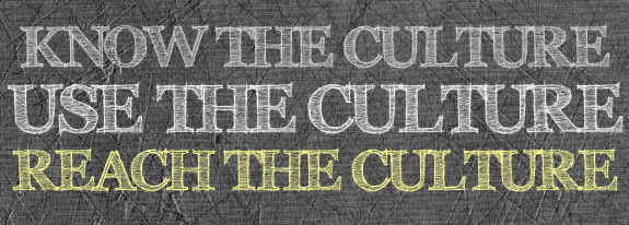 Know the Culture. Use the Culture. Reach the Culture.