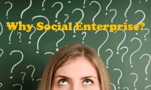 Why Social Enterprise and what can be achieved with greater effectiveness?