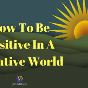 3 Strategies To Stay Positive In Business And Life