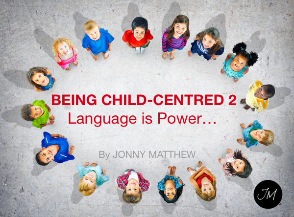 Being Child-Centred 2 – Language is Power…