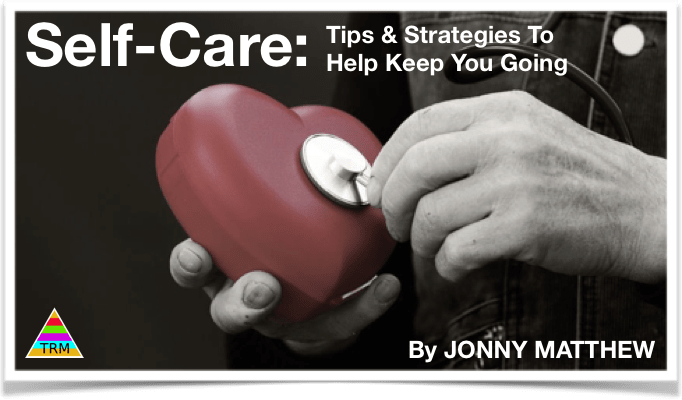 Self-Care – Principles & Strategies to Keep You Going…