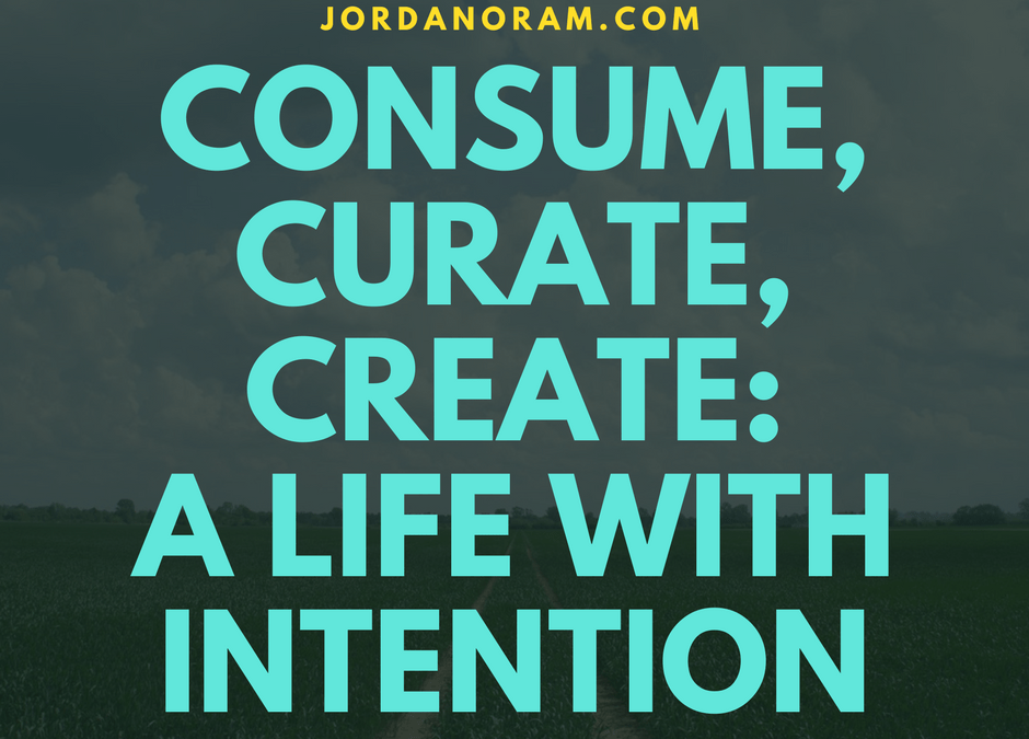 Consume, Curate, Create: A Life With Intention