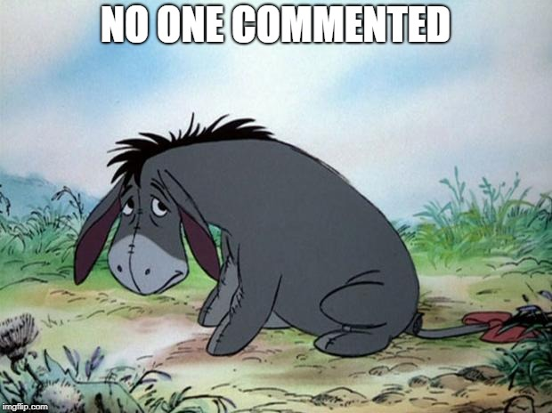 "Dank meme: A picture of Eeyore with the caption ""No one commented"""