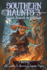 Southern Haunts 3: Magick Beneath the Moonlight edited by Alexander S. Brown & Louise Myers