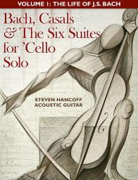 The Six Suites for 'Cello Solo (J. Sebastian Bach) For Acoustic Guitar Vol. 1: The Life of JS Bach by Steven Hancoff