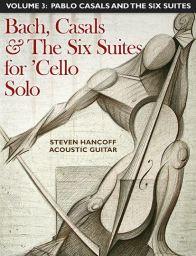 The Six Suites for 'Cello Solo (J. Sebastian Bach) For Acoustic Guitar Vol. 3: Pablo Casals and the Six Suites by Steven Hancoff