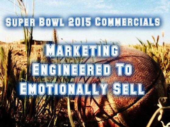 Super Bowl 2015 Commercials Marketing Engineered To Emotionally Sell